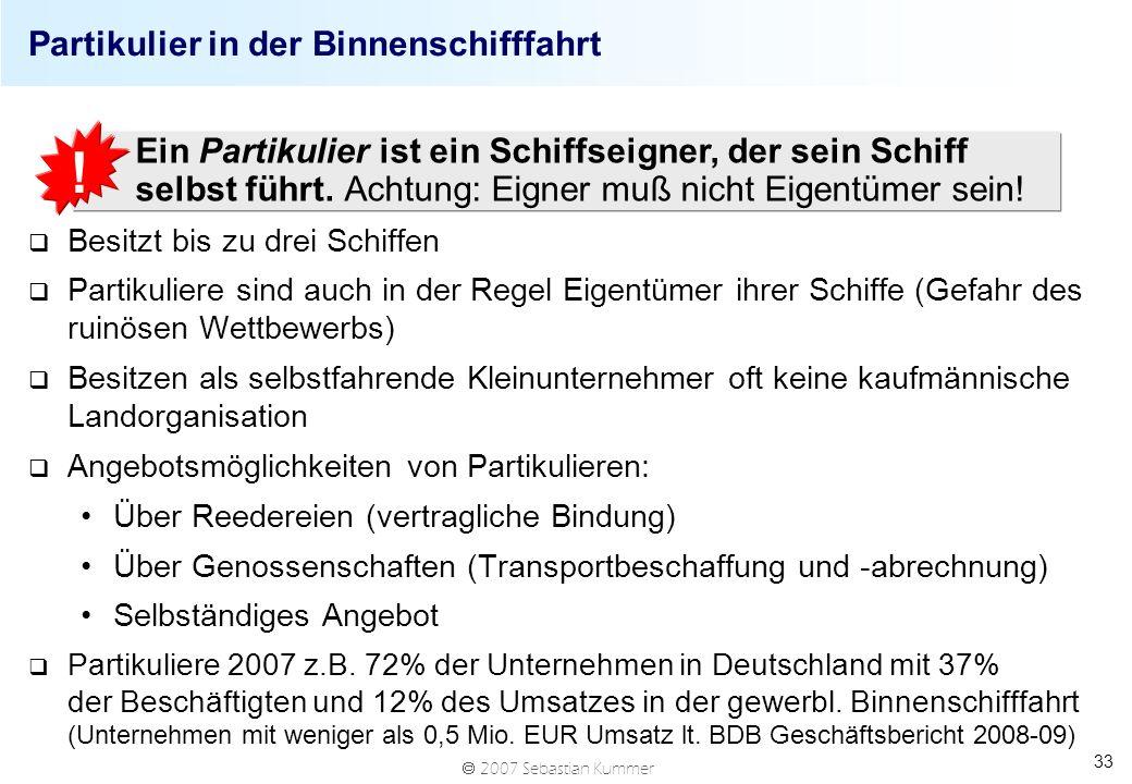 2007 Sebastian Kummer 33 Partikulier in der Binnenschifffahrt q Besitzt bis zu drei Schiffen q Partikuliere sind auch in der Regel Eigentümer ihrer Sc
