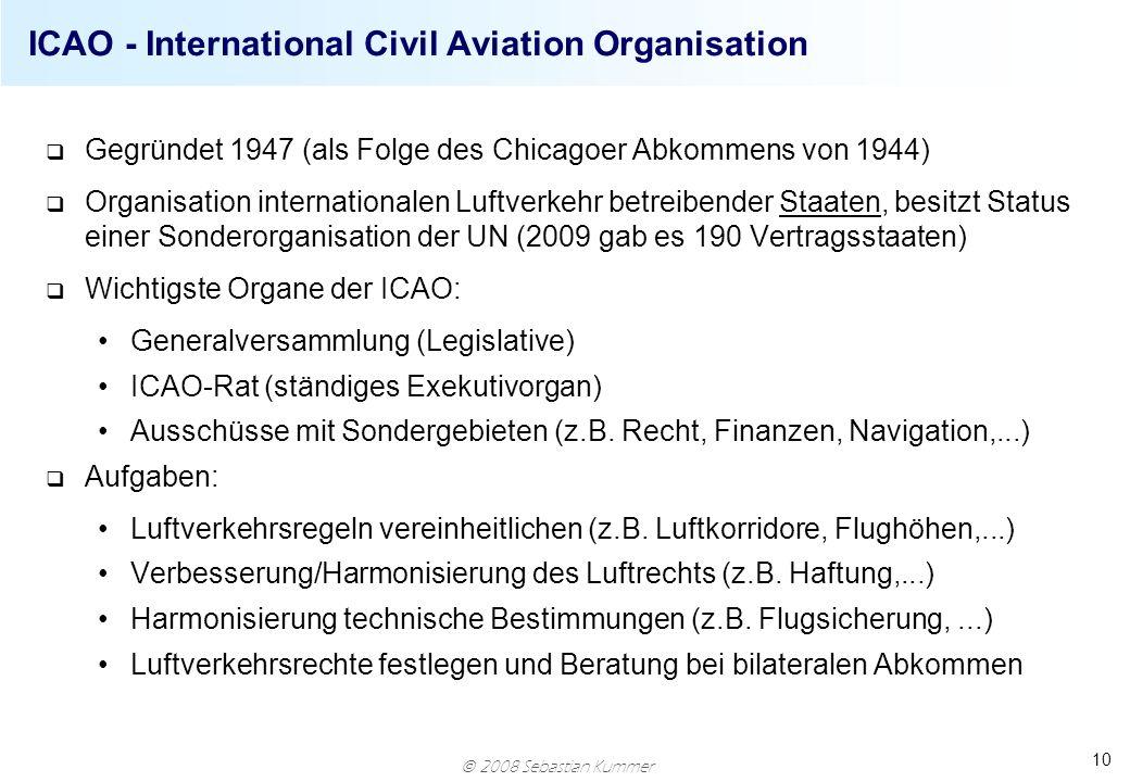 2008 Sebastian Kummer 10 ICAO - International Civil Aviation Organisation q Gegründet 1947 (als Folge des Chicagoer Abkommens von 1944) q Organisation