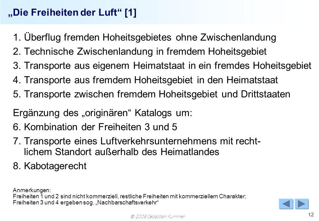 2008 Sebastian Kummer 12 Die Freiheiten der Luft [1] 1.Überflug fremden Hoheitsgebietes ohne Zwischenlandung 2.Technische Zwischenlandung in fremdem H