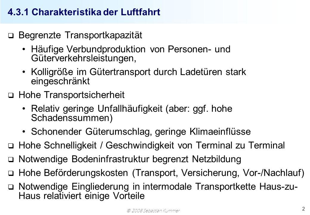 2008 Sebastian Kummer 2 4.3.1 Charakteristika der Luftfahrt q Begrenzte Transportkapazität Häufige Verbundproduktion von Personen- und Güterverkehrsle
