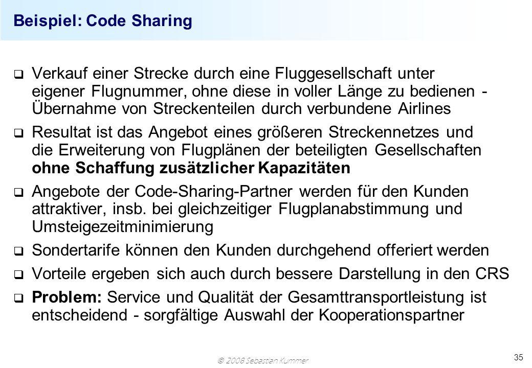 2008 Sebastian Kummer 35 Beispiel: Code Sharing q Verkauf einer Strecke durch eine Fluggesellschaft unter eigener Flugnummer, ohne diese in voller Län