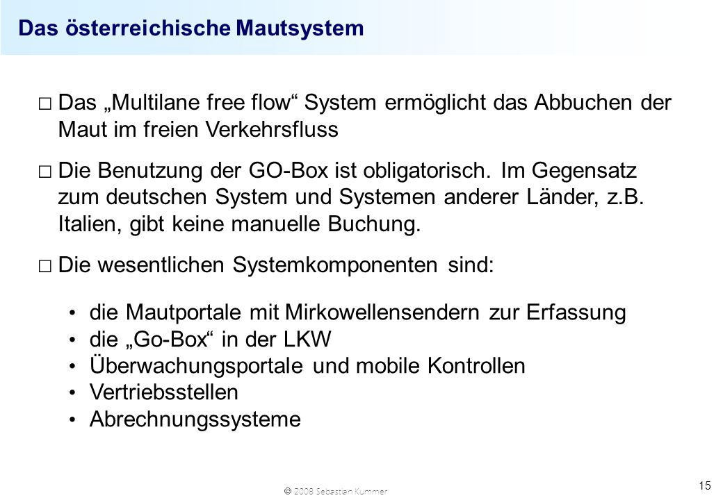 2008 Sebastian Kummer 15 Das österreichische Mautsystem Das Multilane free flow System ermöglicht das Abbuchen der Maut im freien Verkehrsfluss Die Be