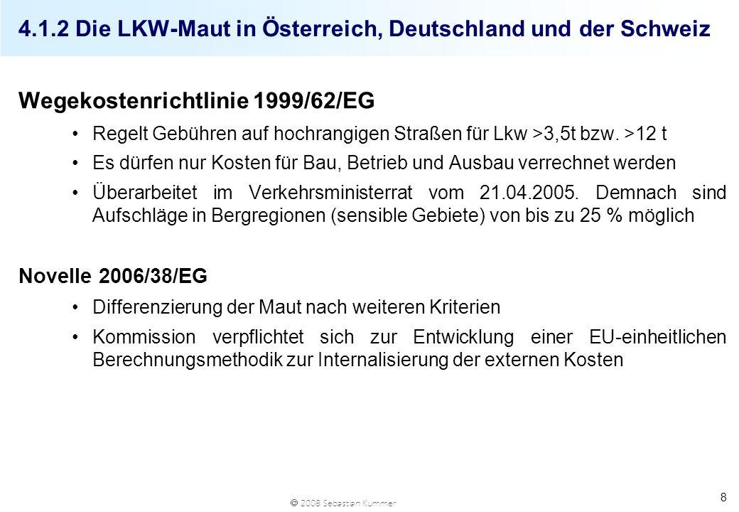 2008 Sebastian Kummer 4.1.2 Die LKW-Maut in Österreich, Deutschland und der Schweiz Wegekostenrichtlinie 1999/62/EG Regelt Gebühren auf hochrangigen S