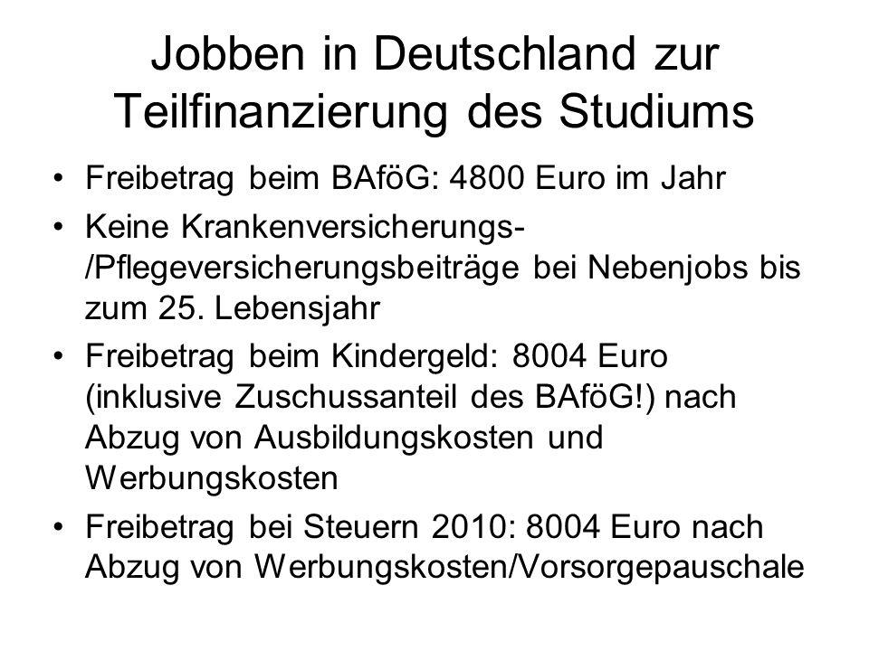 Jobben in Deutschland zur Teilfinanzierung des Studiums Freibetrag beim BAföG: 4800 Euro im Jahr Keine Krankenversicherungs- /Pflegeversicherungsbeitr