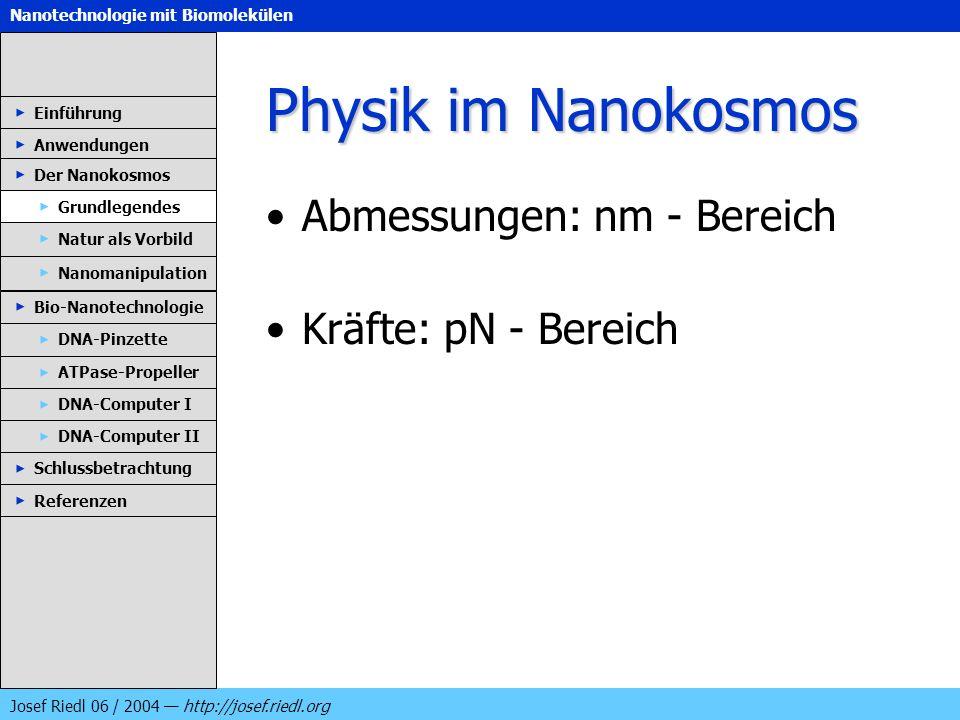 Nanotechnologie mit Biomolekülen Josef Riedl 06 / 2004 http://josef.riedl.org Physik im Nanokosmos Abmessungen: nm - Bereich Kräfte: pN - Bereich Einf