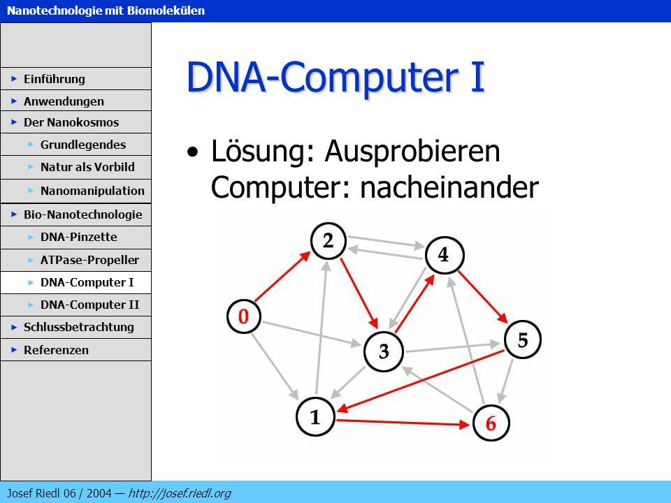 Nanotechnologie mit Biomolekülen Josef Riedl 06 / 2004 http://josef.riedl.org DNA-Computer I Lösung: Ausprobieren Computer: nacheinander Einführung An