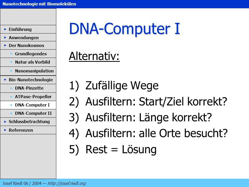 Nanotechnologie mit Biomolekülen Josef Riedl 06 / 2004 http://josef.riedl.org DNA-Computer I Alternativ: 1)Zufällige Wege 2)Ausfiltern: Start/Ziel kor