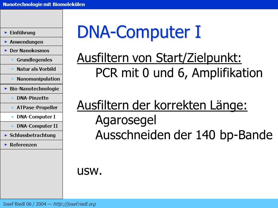 Nanotechnologie mit Biomolekülen Josef Riedl 06 / 2004 http://josef.riedl.org DNA-Computer I Ausfiltern von Start/Zielpunkt: PCR mit 0 und 6, Amplifik