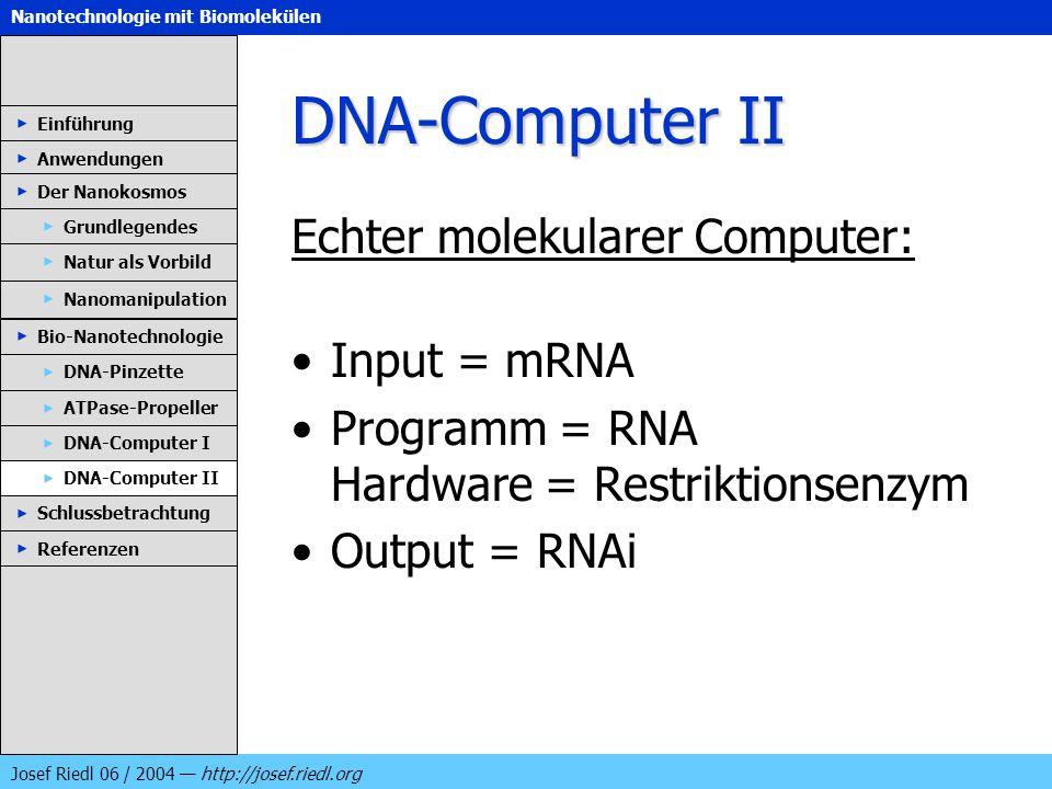 Nanotechnologie mit Biomolekülen Josef Riedl 06 / 2004 http://josef.riedl.org DNA-Computer II Echter molekularer Computer: Input = mRNA Programm = RNA