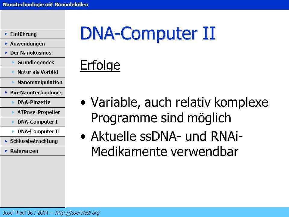 Nanotechnologie mit Biomolekülen Josef Riedl 06 / 2004 http://josef.riedl.org DNA-Computer II Erfolge Variable, auch relativ komplexe Programme sind m
