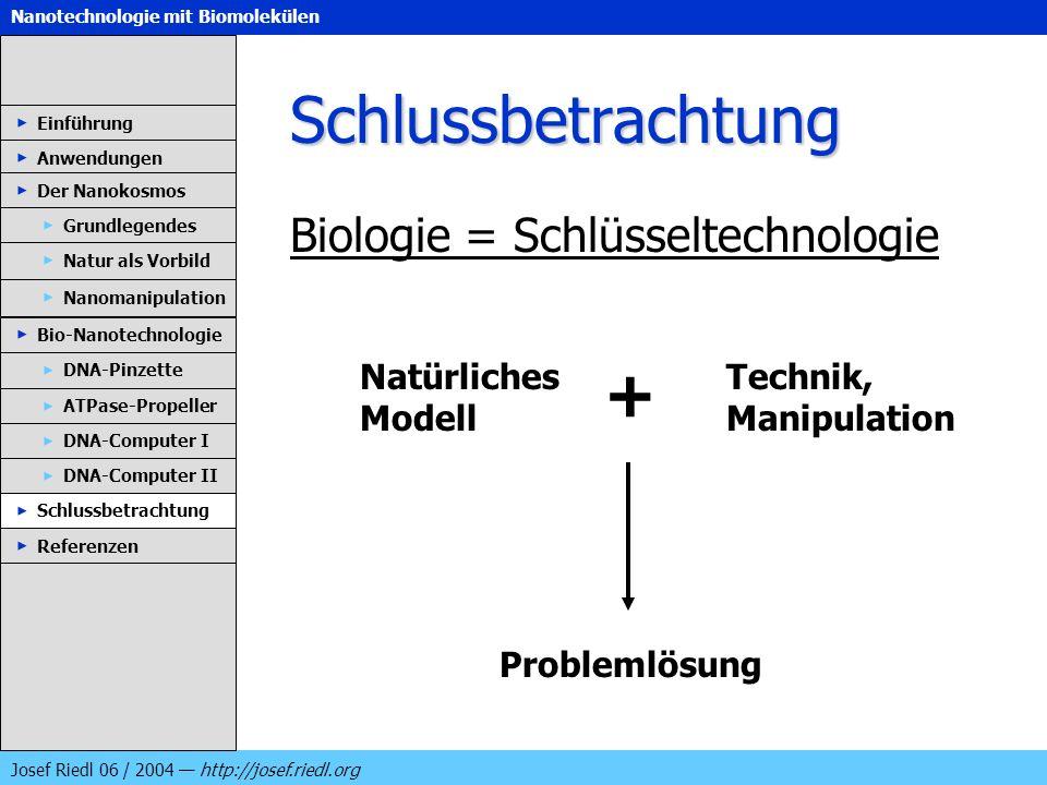 Nanotechnologie mit Biomolekülen Josef Riedl 06 / 2004 http://josef.riedl.org Schlussbetrachtung Biologie = Schlüsseltechnologie Einführung Anwendunge