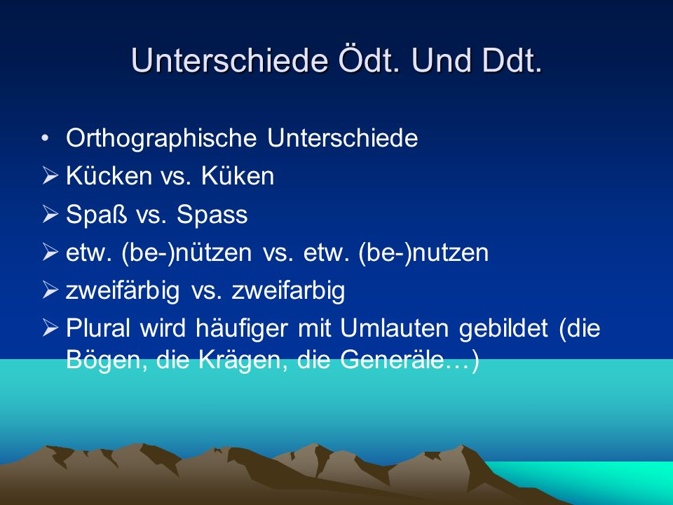 Unterschiede Ödt. Und Ddt. Orthographische Unterschiede Kücken vs. Küken Spaß vs. Spass etw. (be-)nützen vs. etw. (be-)nutzen zweifärbig vs. zweifarbi