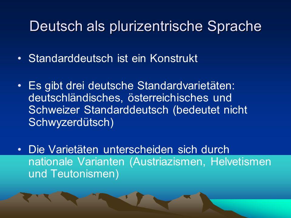 Deutsch als plurizentrische Sprache/2 Alle drei Varietäten sind gleichwertig und per definitionem standardsprachlich (Deutschländisches Deutsch dominant) Nationale Varietäten finden sich auf allen sprachlichen Ebenen (Aussprache, Lexik, Grammatik…) Es überwiegen natürlich gemeindeutsche Konstanten