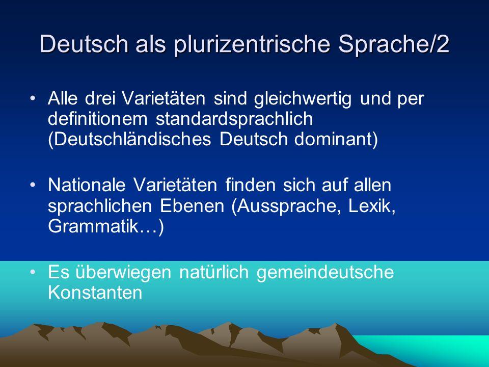 Deutsch als plurizentrische Sprache Prinzipien für den Unterricht: Bei Sprachproduktion an einem Standard orientieren Sensibilisierung für die unterschiedlichen Varietäten Frühe Vermittlung einer rezeptiven Varietätenkompetenz (Aufbau einer Wahrnehmungstoleranz bei den Lernenden)