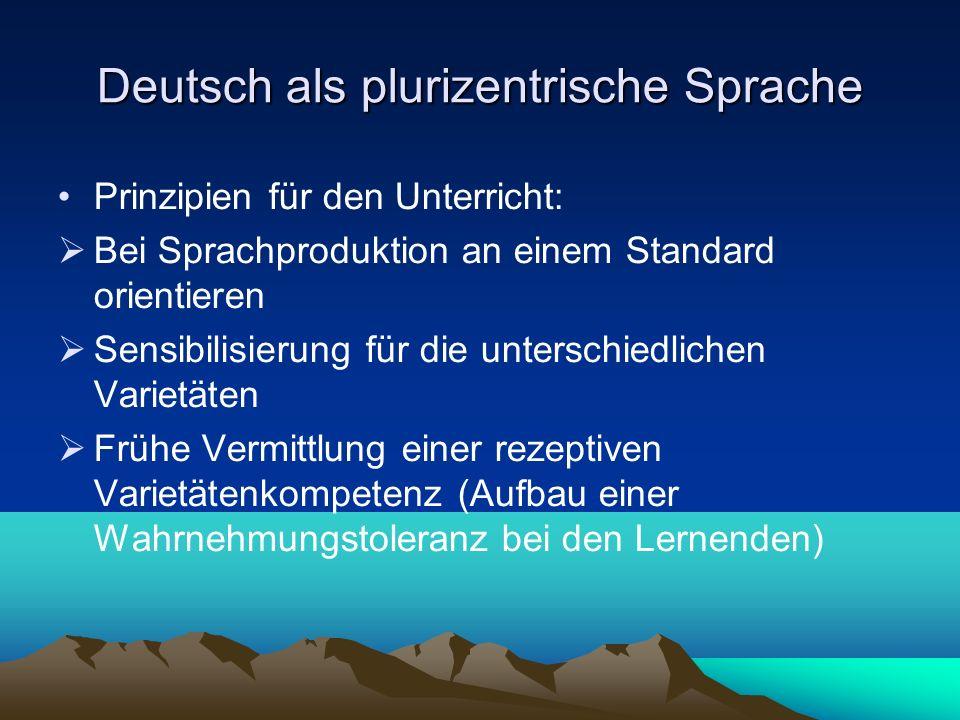 Deutsch als plurizentrische Sprache Prinzipien für den Unterricht: Bei Sprachproduktion an einem Standard orientieren Sensibilisierung für die untersc