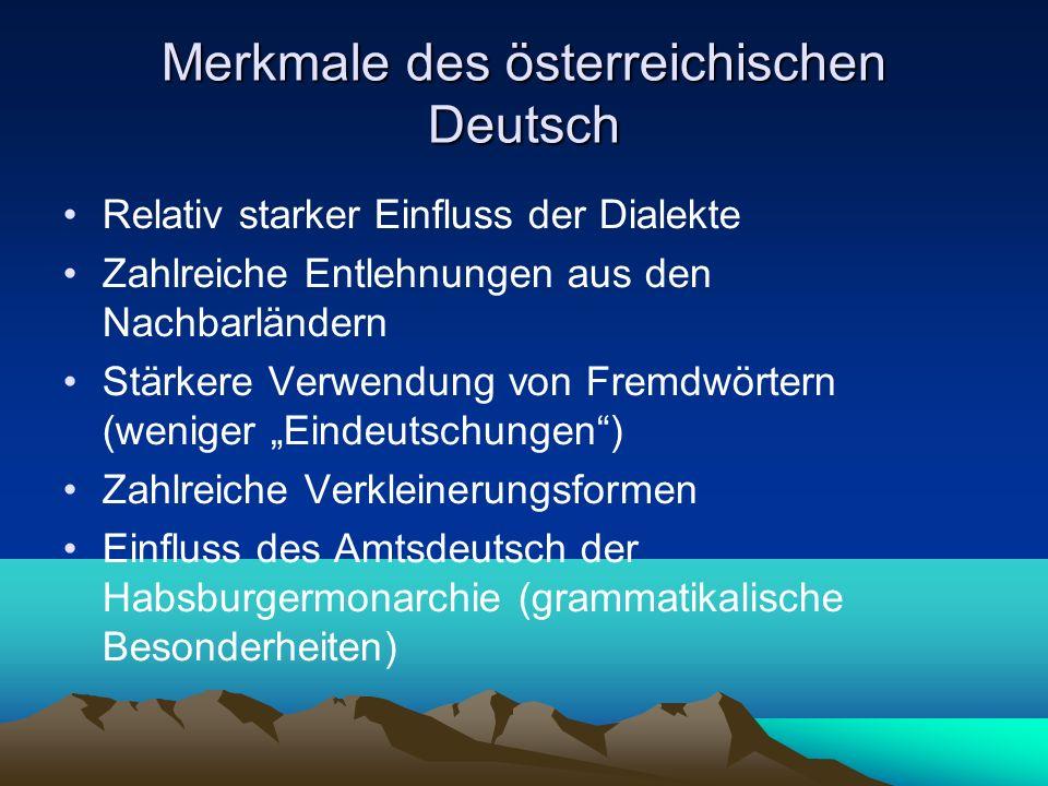 Merkmale des österreichischen Deutsch /2 Aussprache auf Basis der bairischen Mundarten Unterschiede in der Betonung Unterschiede bei der Verwendung von Präpositionen und Adverbien Modalpartikel werden viel weniger verwendet Plusquamperfekt und Präteritum werden in der mündlichen Sprache praktisch nicht benutzt Stärkere Verwendung konjunktivischer Formen in manchen Bereichen