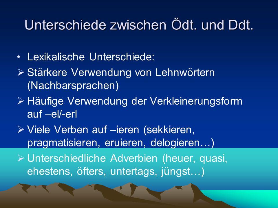 Unterschiede zwischen Ödt. und Ddt. Lexikalische Unterschiede: Stärkere Verwendung von Lehnwörtern (Nachbarsprachen) Häufige Verwendung der Verkleiner