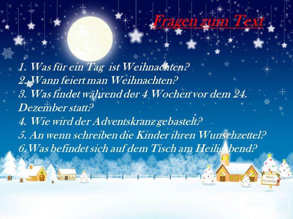 1. Was für ein Tag ist Weihnachten? 2. Wann feiert man Weihnachten? 3. Was findet während der 4 Wochen vor dem 24. Dezember statt? 4. Wie wird der Adv