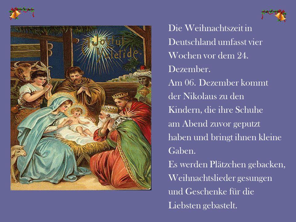 Die Weihnachtszeit in Deutschland umfasst vier Wochen vor dem 24. Dezember. Am 06. Dezember kommt der Nikolaus zu den Kindern, die ihre Schuhe am Aben