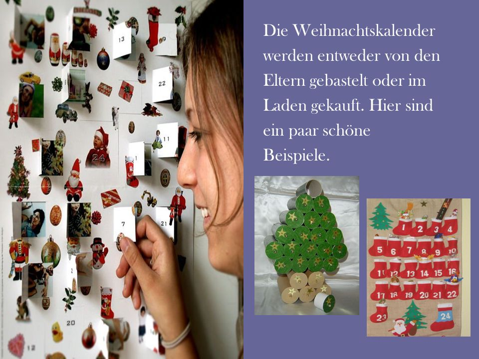 Die Weihnachtskalender werden entweder von den Eltern gebastelt oder im Laden gekauft. Hier sind ein paar schöne Beispiele.
