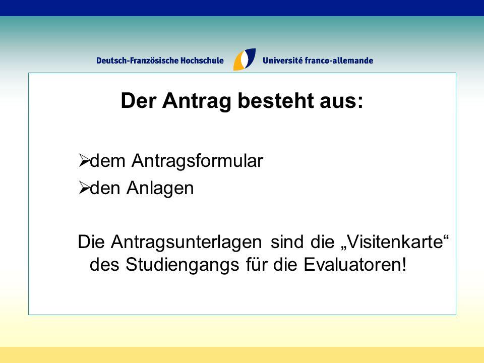 Der Antrag besteht aus: dem Antragsformular den Anlagen Die Antragsunterlagen sind die Visitenkarte des Studiengangs für die Evaluatoren!