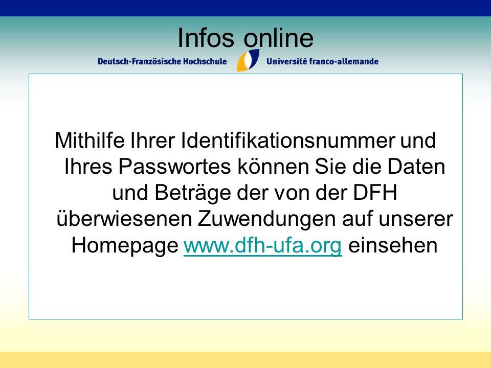 Infos online Mithilfe Ihrer Identifikationsnummer und Ihres Passwortes können Sie die Daten und Beträge der von der DFH überwiesenen Zuwendungen auf unserer Homepage www.dfh-ufa.org einsehenwww.dfh-ufa.org