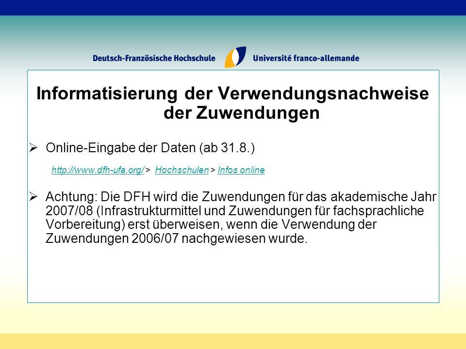 Informatisierung der Verwendungsnachweise der Zuwendungen Online-Eingabe der Daten (ab 31.8.) http://www.dfh-ufa.org/http://www.dfh-ufa.org/ > Hochschulen > Infos onlineHochschulenInfos online Achtung: Die DFH wird die Zuwendungen für das akademische Jahr 2007/08 (Infrastrukturmittel und Zuwendungen für fachsprachliche Vorbereitung) erst überweisen, wenn die Verwendung der Zuwendungen 2006/07 nachgewiesen wurde.