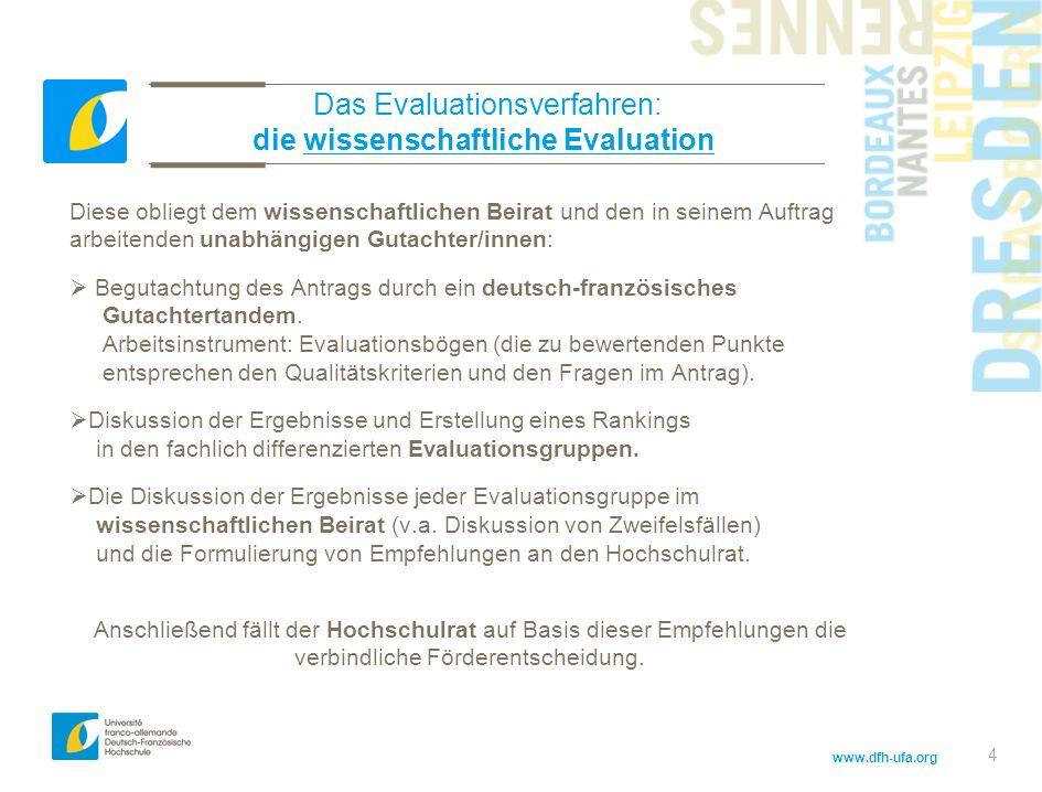 www.dfh-ufa.org 4 Das Evaluationsverfahren: die wissenschaftliche Evaluation Diese obliegt dem wissenschaftlichen Beirat und den in seinem Auftrag arbeitenden unabhängigen Gutachter/innen: Begutachtung des Antrags durch ein deutsch-französisches Gutachtertandem.