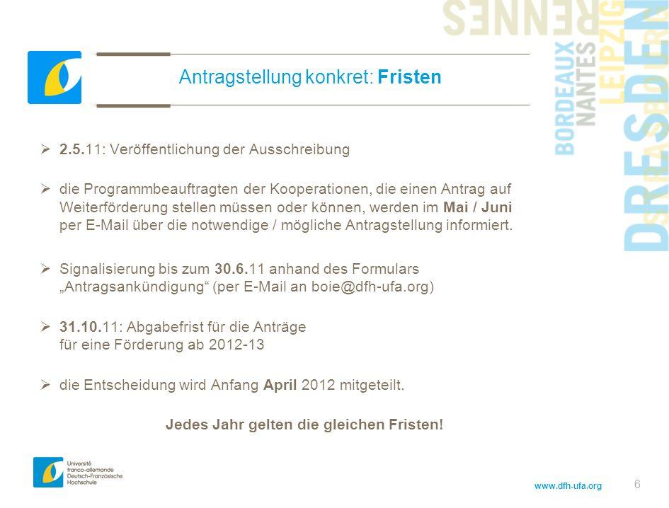 www.dfh-ufa.org 6 Antragstellung konkret: Fristen 2.5.11: Veröffentlichung der Ausschreibung die Programmbeauftragten der Kooperationen, die einen Antrag auf Weiterförderung stellen müssen oder können, werden im Mai / Juni per E-Mail über die notwendige / mögliche Antragstellung informiert.