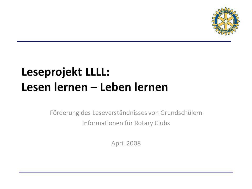 Leseprojekt LLLL: Lesen lernen – Leben lernen Förderung des Leseverständnisses von Grundschülern Informationen für Rotary Clubs April 2008