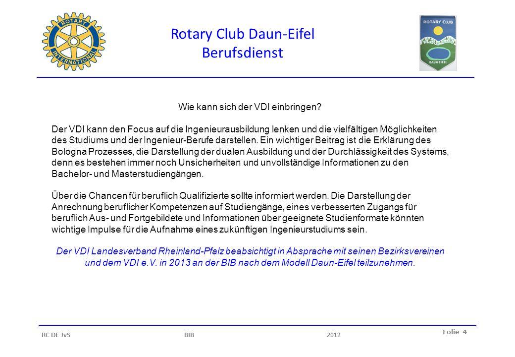 Rotary Club Daun-Eifel Berufsdienst Folie 4 RC DE JvS BIB2012 Wie kann sich der VDI einbringen? Der VDI kann den Focus auf die Ingenieurausbildung len