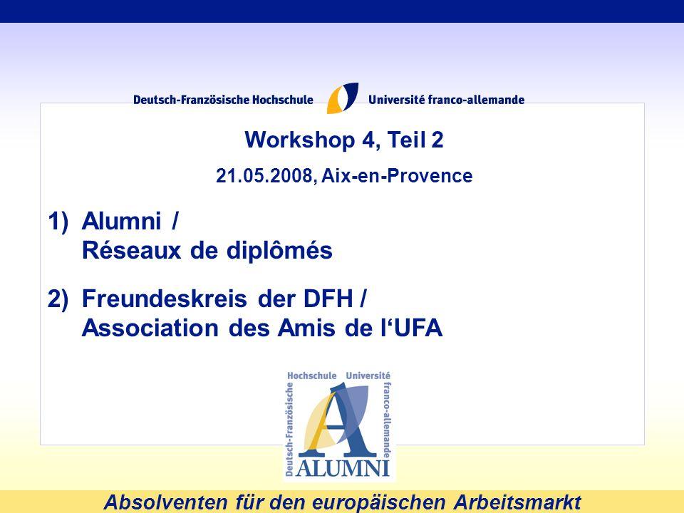 Absolventen für den europäischen Arbeitsmarkt Workshop 4, Teil 2 21.05.2008, Aix-en-Provence 1)Alumni / Réseaux de diplômés 2)Freundeskreis der DFH /