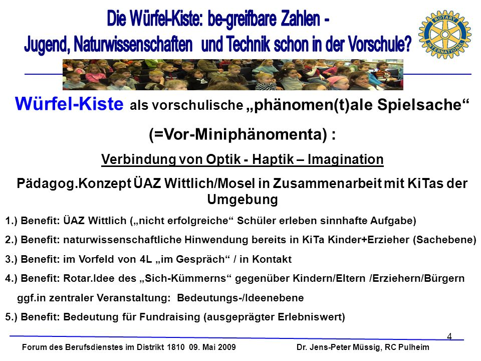 4 Forum des Berufsdienstes im Distrikt 1810 09. Mai 2009 Dr. Jens-Peter Müssig, RC Pulheim Würfel-Kiste als vorschulische phänomen(t)ale Spielsache (=