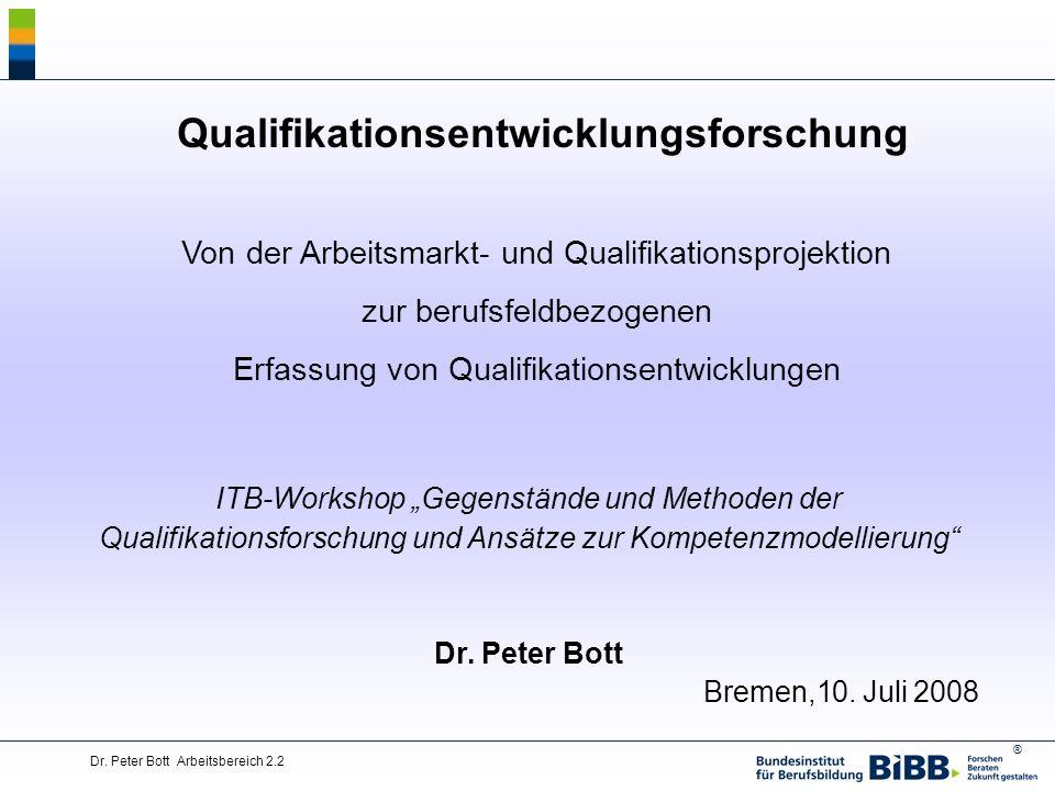 ® Dr. Peter Bott Arbeitsbereich 2.2 Qualifikationsentwicklungsforschung Von der Arbeitsmarkt- und Qualifikationsprojektion zur berufsfeldbezogenen Erf