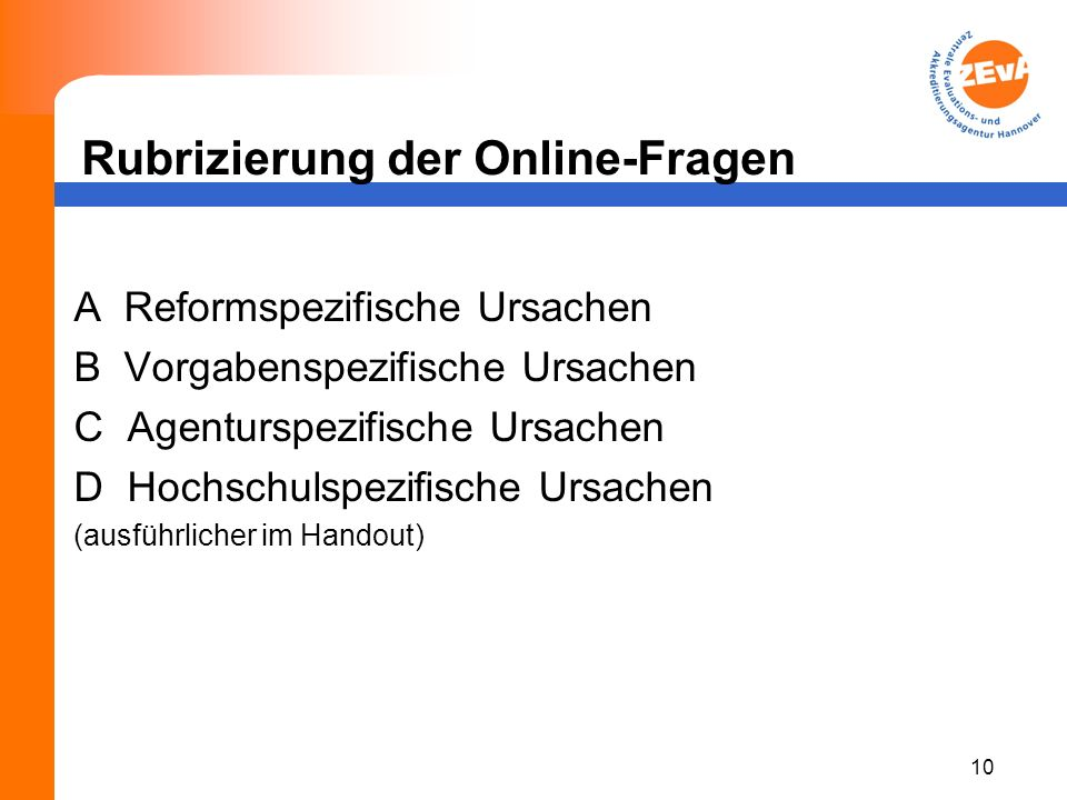 Rubrizierung der Online-Fragen A Reformspezifische Ursachen B Vorgabenspezifische Ursachen C Agenturspezifische Ursachen D Hochschulspezifische Ursachen (ausführlicher im Handout) 10