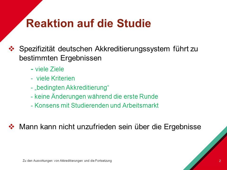 Reaktion auf die Studie Spezifizität deutschen Akkreditierungssystem führt zu bestimmten Ergebnissen - viele Ziele - viele Kriterien - bedingten Akkreditierung - keine Änderungen während die erste Runde - Konsens mit Studierenden und Arbeitsmarkt Mann kann nicht unzufrieden sein über die Ergebnisse 2 Zu den Auswirkungen von Akkreditierungen und die Fortsetzung
