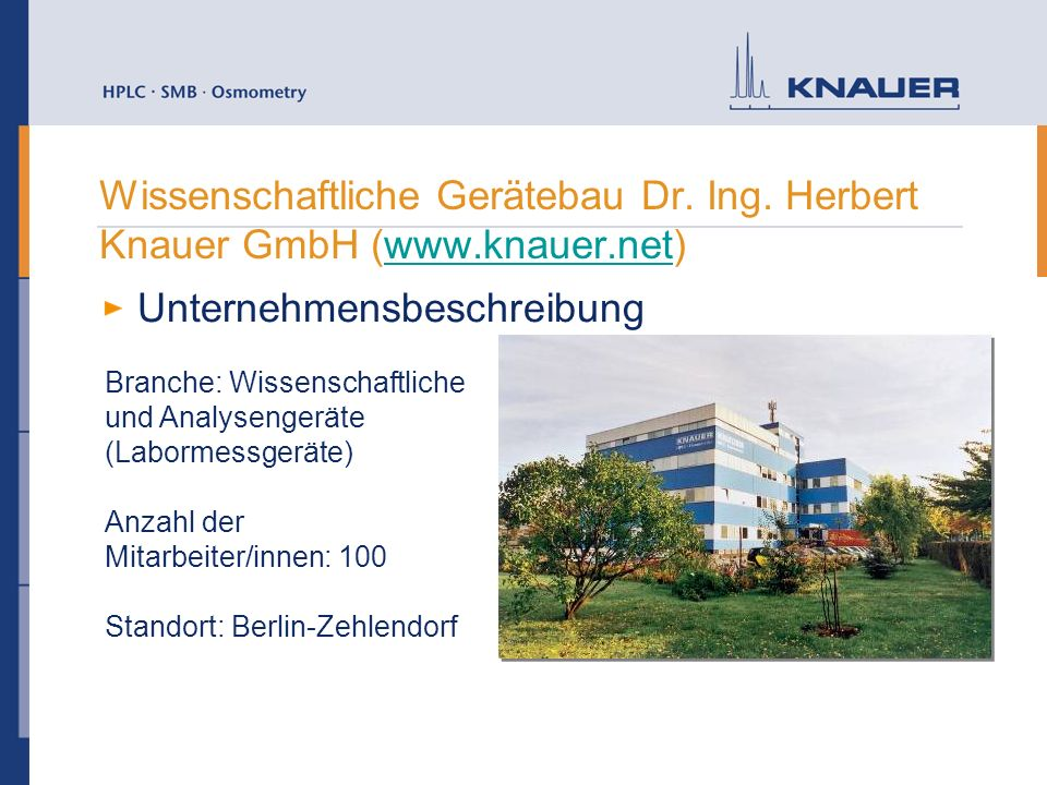 Wissenschaftliche Gerätebau Dr. Ing. Herbert Knauer GmbH (www.knauer.net)www.knauer.net Unternehmensbeschreibung Branche: Wissenschaftliche und Analys