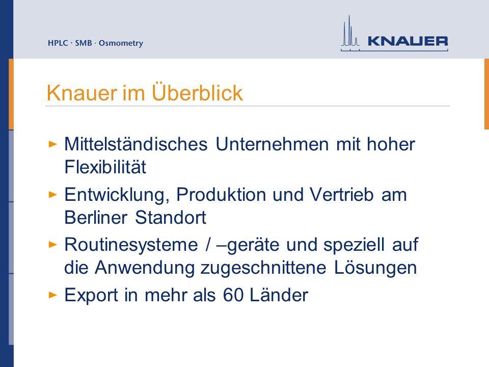Knauer im Überblick Mittelständisches Unternehmen mit hoher Flexibilität Entwicklung, Produktion und Vertrieb am Berliner Standort Routinesysteme / –geräte und speziell auf die Anwendung zugeschnittene Lösungen Export in mehr als 60 Länder