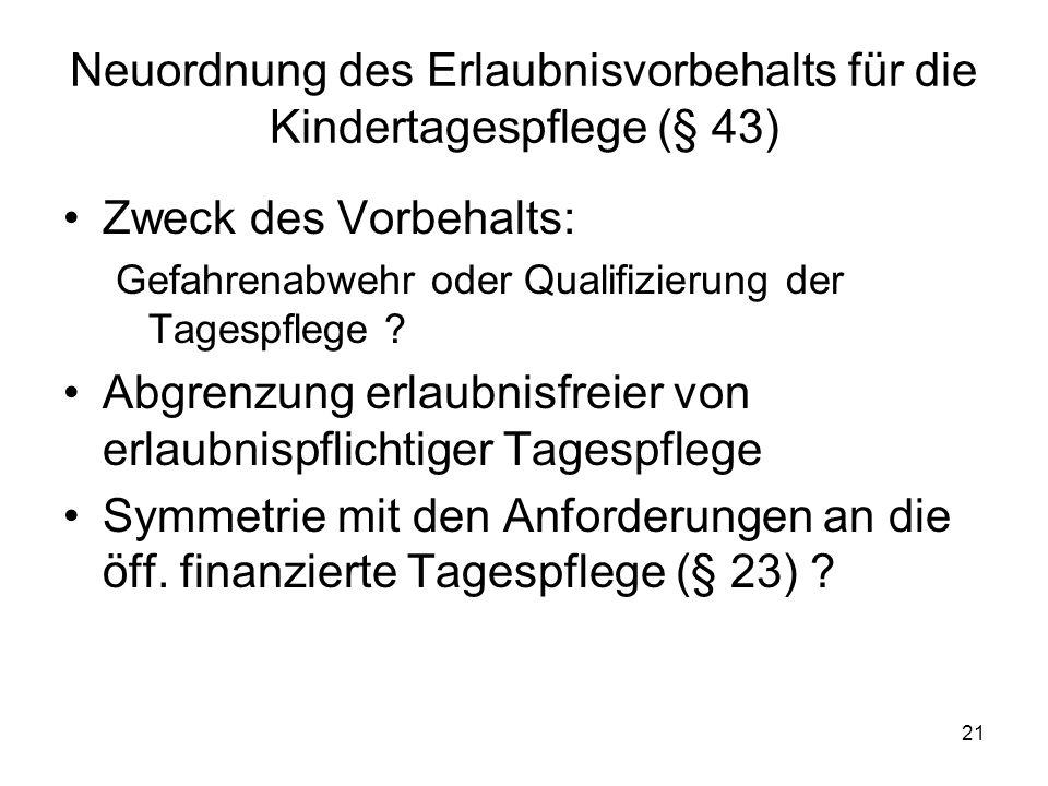 21 Neuordnung des Erlaubnisvorbehalts für die Kindertagespflege (§ 43) Zweck des Vorbehalts: Gefahrenabwehr oder Qualifizierung der Tagespflege ? Abgr