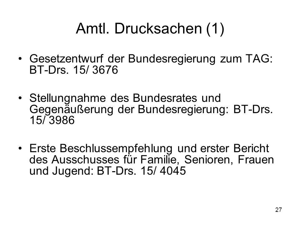 27 Amtl. Drucksachen (1) Gesetzentwurf der Bundesregierung zum TAG: BT-Drs. 15/ 3676 Stellungnahme des Bundesrates und Gegenäußerung der Bundesregieru