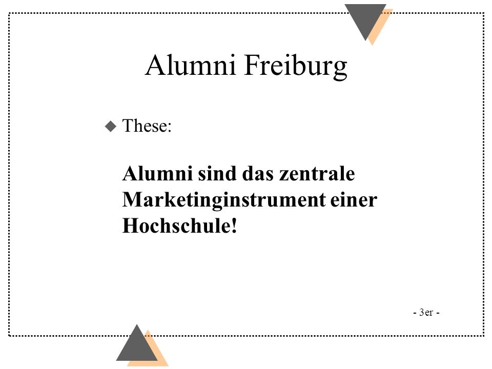 Alumni Freiburg Freiburger Modell u Der Name: Alumni Freiburg u Alumni: ein Bund fürs Leben u Erst friend raising, dann fund raising u Service: Erst bieten, dann bitten u Bezugspunkte: Institut / Fakultät - Universität - 3er -