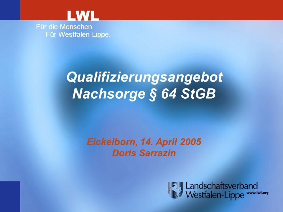 LWL Für die Menschen. Für Westfalen-Lippe. Qualifizierungsangebot Nachsorge § 64 StGB Eickelborn, 14. April 2005 Doris Sarrazin