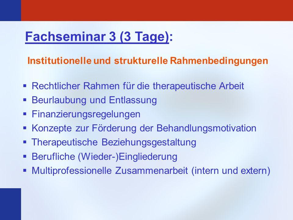 Fachseminar 3 (3 Tage): Institutionelle und strukturelle Rahmenbedingungen Rechtlicher Rahmen für die therapeutische Arbeit Beurlaubung und Entlassung