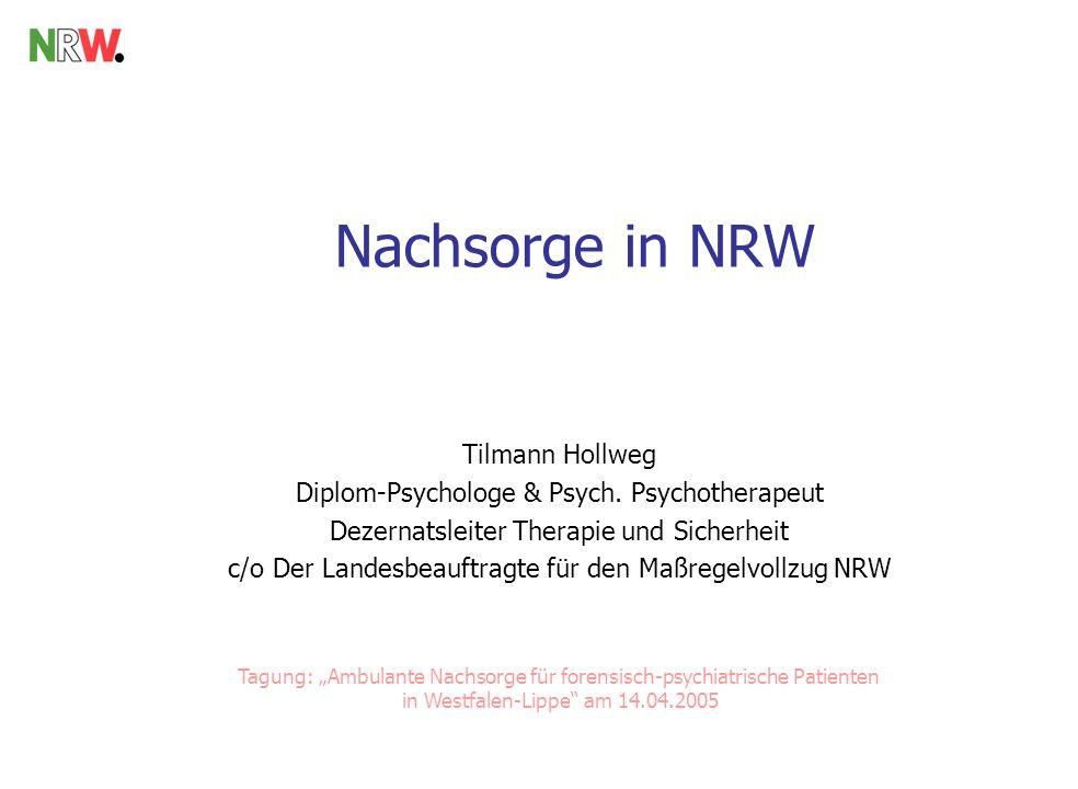 Nachsorge in NRW Tilmann Hollweg Diplom-Psychologe & Psych. Psychotherapeut Dezernatsleiter Therapie und Sicherheit c/o Der Landesbeauftragte für den