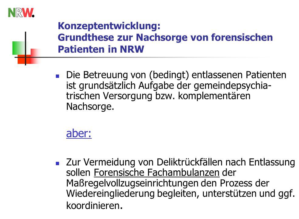 Konzeptentwicklung: Grundthese zur Nachsorge von forensischen Patienten in NRW Die Betreuung von (bedingt) entlassenen Patienten ist grundsätzlich Aufgabe der gemeindepsychia- trischen Versorgung bzw.