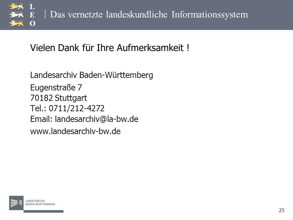 | LEOLEO 25 Das vernetzte landeskundliche Informationssystem Vielen Dank für Ihre Aufmerksamkeit ! Landesarchiv Baden-Württemberg Eugenstraße 7 70182
