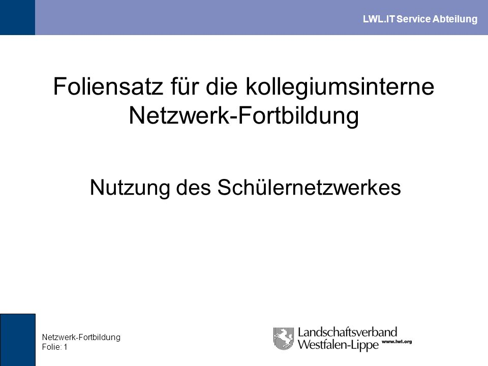 LWL.IT Service Abteilung Netzwerk-Fortbildung Folie: 1 Foliensatz für die kollegiumsinterne Netzwerk-Fortbildung Nutzung des Schülernetzwerkes