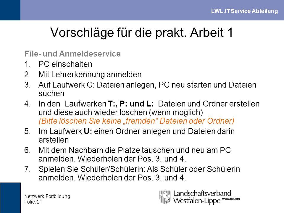 LWL.IT Service Abteilung Netzwerk-Fortbildung Folie: 21 Vorschläge für die prakt. Arbeit 1 File- und Anmeldeservice 1.PC einschalten 2.Mit Lehrerkennu