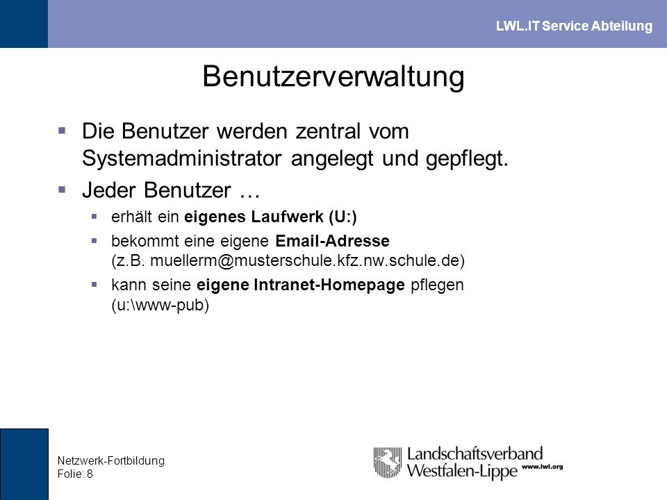 LWL.IT Service Abteilung Netzwerk-Fortbildung Folie: 9 File- und Anmelde-Service Anmeldung beim PC-Start ist obligatorisch Benutzerverwaltung erfolgt auf dem Server Zugang zu Netzlaufwerken nur für angemeldete Benutzer Persönliches Laufwerk (U:) für jeden Benutzer auf dem Server Eigenes Lehrerlaufwerk (L:)
