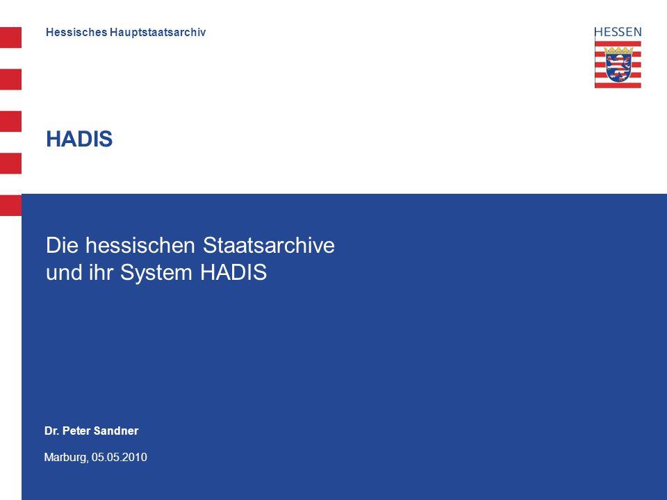 Hessisches Hauptstaatsarchiv HADIS Die hessischen Staatsarchive und ihr System HADIS Dr. Peter Sandner Marburg, 05.05.2010